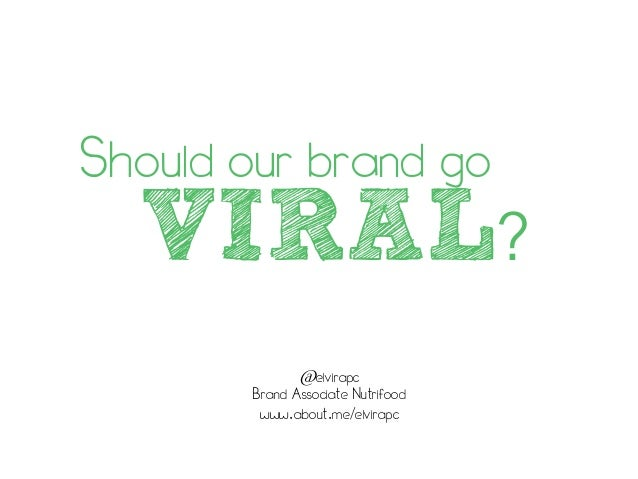 VIRAL? @elvirapc Brand Associate Nutrifood www.about.me/elvirapc Should our brand go