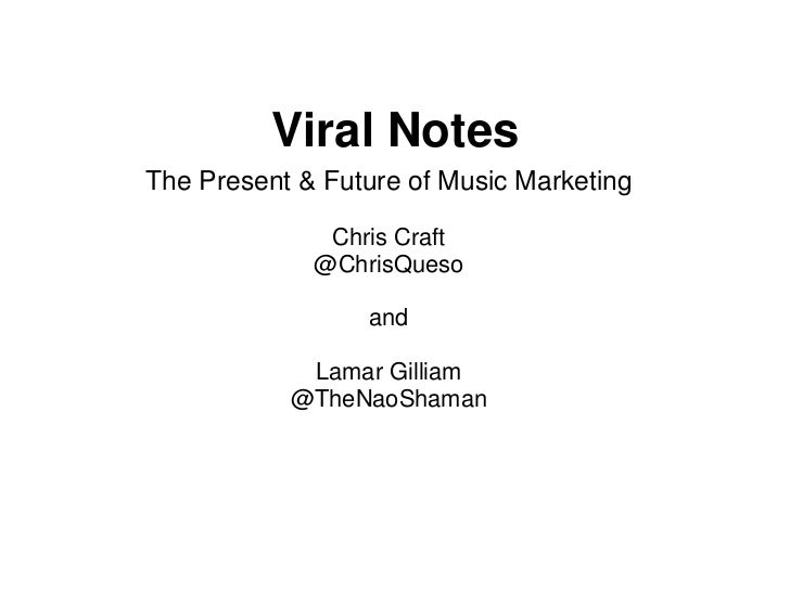 Viral NotesThe Present & Future of Music Marketing              Chris Craft             @ChrisQueso                 and   ...