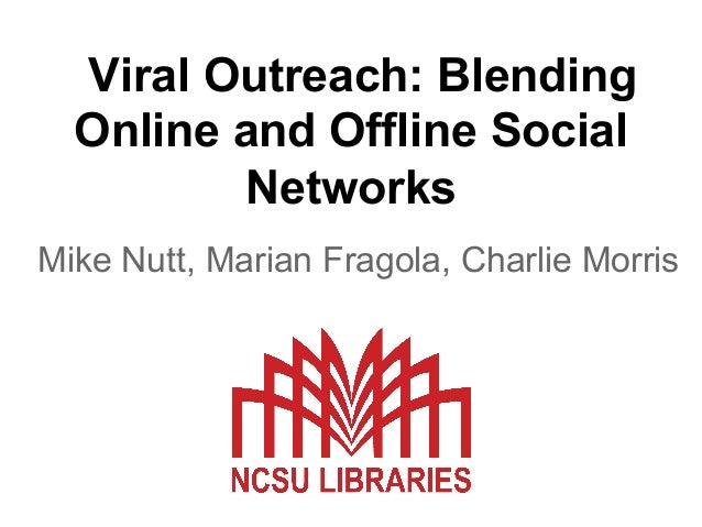 Viral Outreach: Blending Online and Offline Social Networks Mike Nutt, Marian Fragola, Charlie Morris