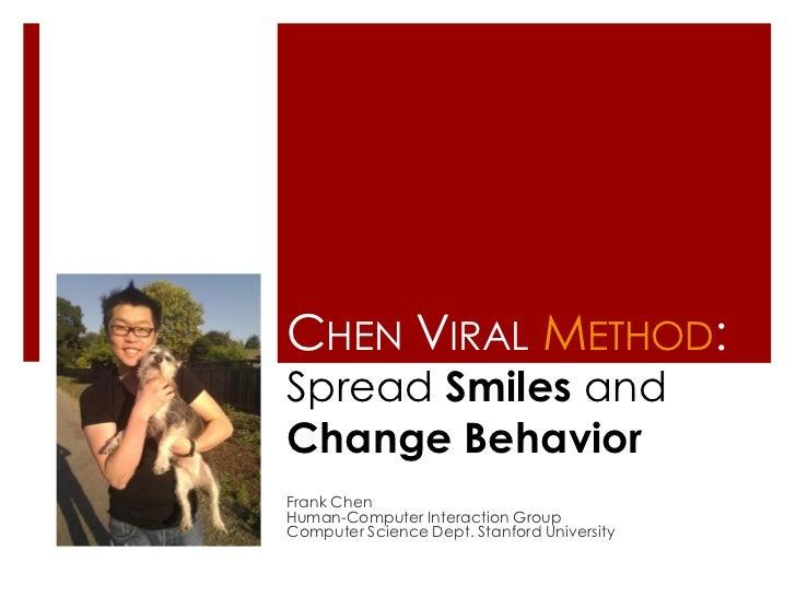 CHEN VIRAL METHOD:Spread Smiles andChange BehaviorFrank ChenHuman-Computer Interaction GroupComputer Science Dept. Stanfor...