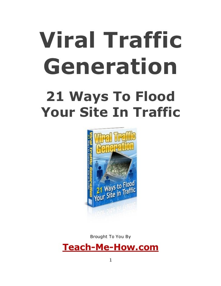 Viral TrafficGeneration 21 Ways To FloodYour Site In Traffic       Brought To You By   Teach-Me-How.com              1