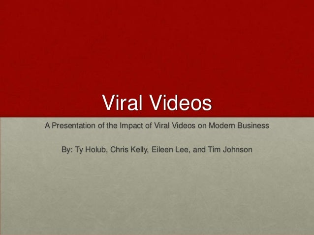 Viral VideosA Presentation of the Impact of Viral Videos on Modern Business    By: Ty Holub, Chris Kelly, Eileen Lee, and ...