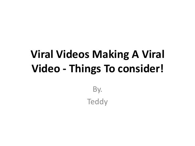 Viral Videos Making A Viral Video - Things To consider! By. Teddy