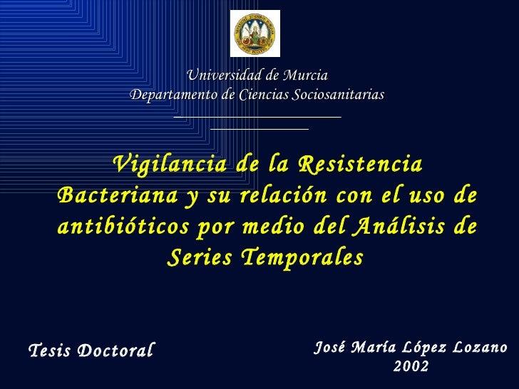 Universidad de Murcia Departamento de Ciencias Sociosanitarias Vigilancia de la Resistencia Bacteriana y su relación con e...