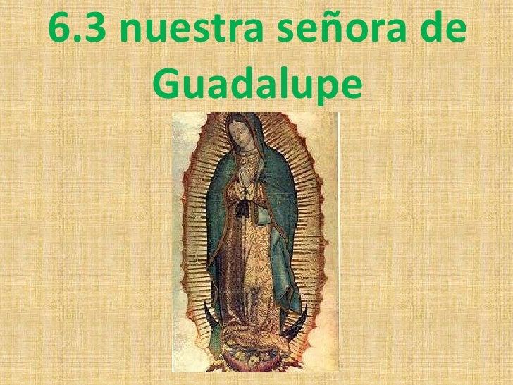 6.3 nuestra señora de     Guadalupe