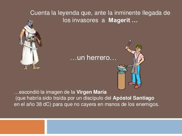 Cuenta la leyenda que, ante la inminente llegada de los invasores a Magerit …  …un herrero…  …escondió la imagen de la Vir...