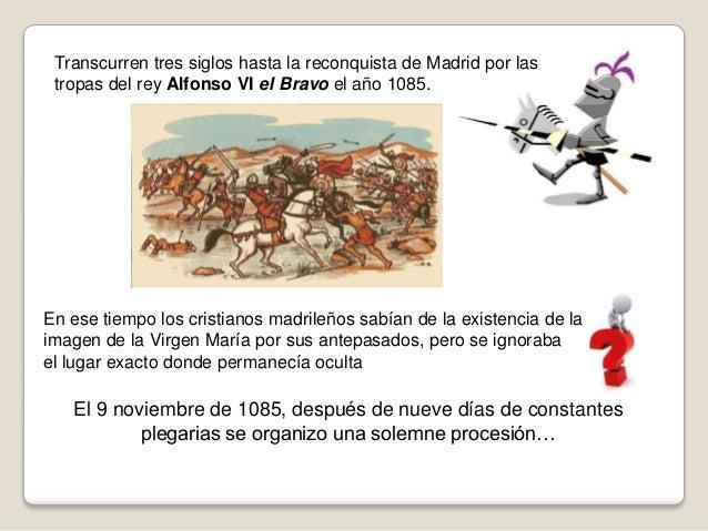 Transcurren tres siglos hasta la reconquista de Madrid por las tropas del rey Alfonso VI el Bravo el año 1085.  En ese tie...