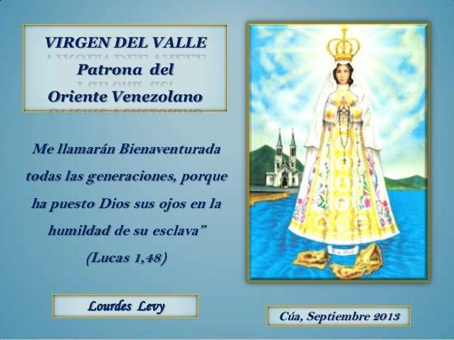 VIRGEN DEL VALLE Patrona del Oriente Venezolano Lourdes Levy Cúa, Septiembre 2013 Me llamarán Bienaventurada todas las gen...
