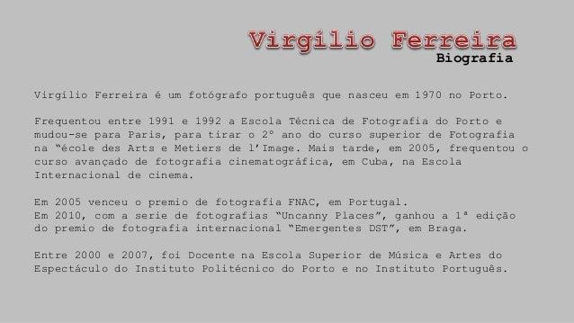 Virgílio Ferreira é um fotógrafo português que nasceu em 1970 no Porto. Frequentou entre 1991 e 1992 a Escola Técnica de F...