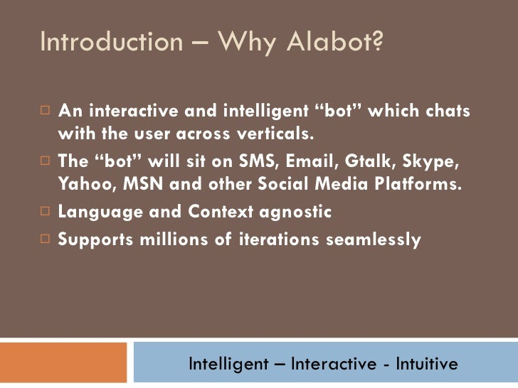"Introduction – Why Alabot? <ul><li>An interactive and intelligent ""bot"" which chats with the user across verticals. </li><..."