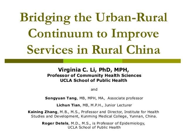 Bridging the Urban-Rural Continuum to Improve Services in Rural China Virginia C. Li, PhD, MPH, Professor of Community Hea...