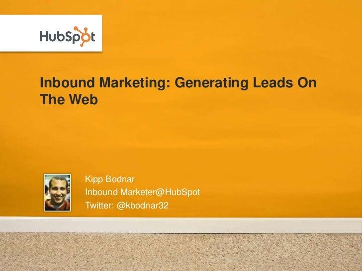 Inbound Marketing: Generating Leads On The Web<br />Kipp Bodnar<br />Inbound Marketer@HubSpot<br />Twitter: @kbodnar32<br />