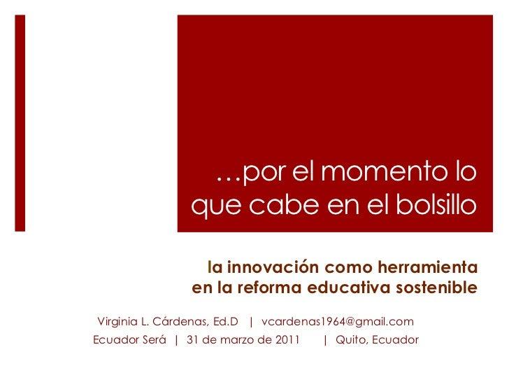 …por el momento lo que cabe en el bolsillo<br />la innovación como herramienta en la reforma educativa sostenible<br />Vir...