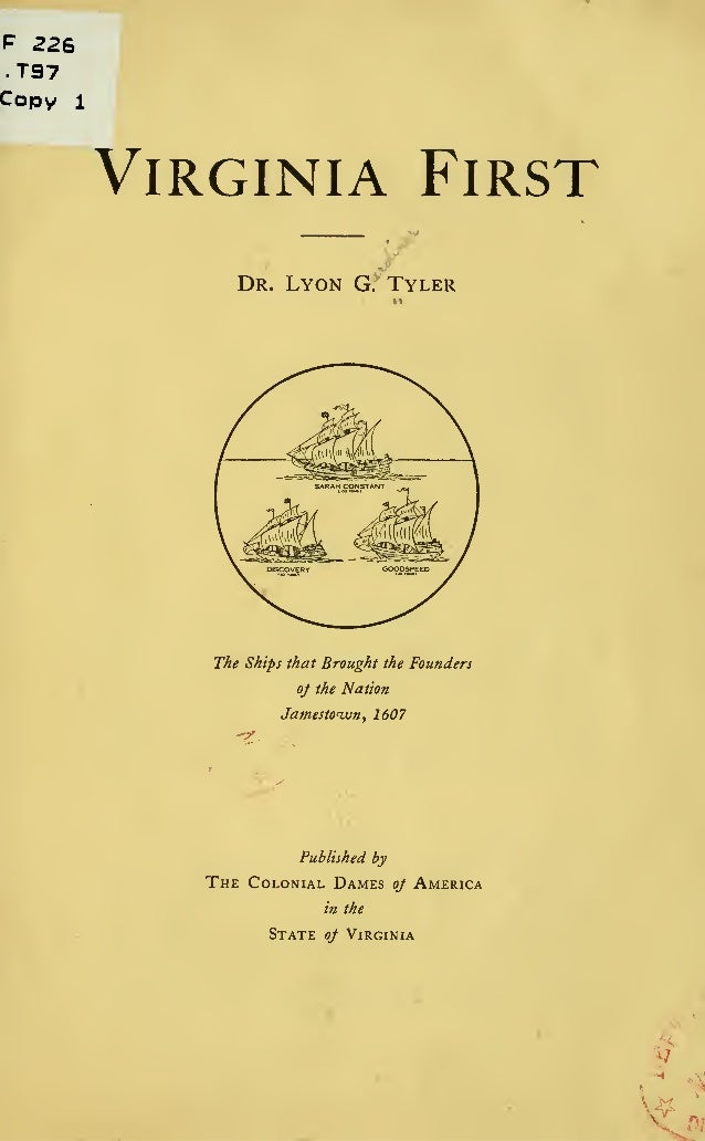 F 226 T97 Copy 1 Virginia First Dr. Lyon G. Tyler The Ships that Brought the Founders oj the Nation Jamestown, 1607 Publis...