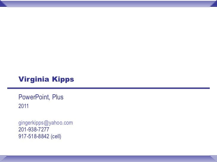 Virginia Kipps PowerPoint, Plus 2011 [email_address]   201-938-7277 917-518-8842 (cell)