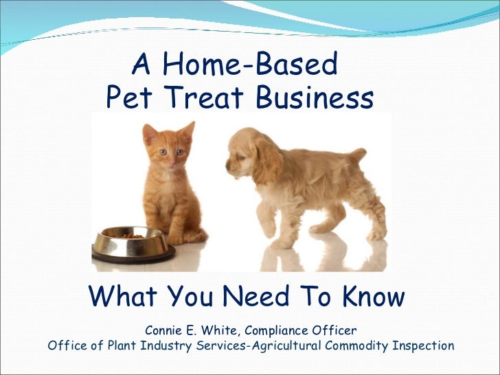 A Home-Based Pet Treat Business What You Need To Know Connie E. White, Compliance Officer Office of Plant Industry Service...