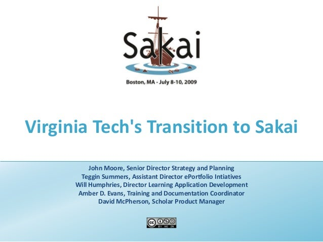 Virginia Tech's Transition to Sakai John Moore, Senior Director Strategy and Planning Teggin Summers, Assistant Director e...