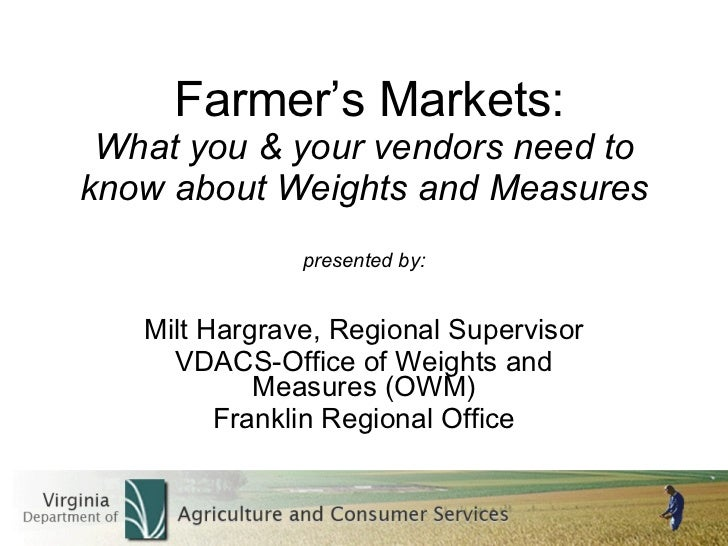 Farmer's Markets: What you & your vendors need to know about Weights and Measures presented by: Milt Hargrave, Regional Su...