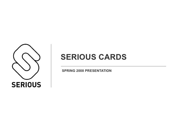 SERIOUS CARDS SPRING 2008 PRESENTATION