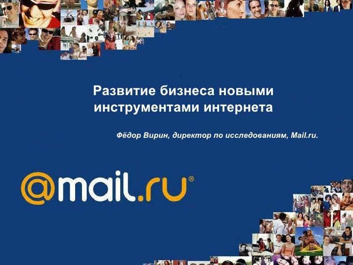 Развитие бизнеса новыми инструментами интернета Фёдор Вирин, директор по исследованиям, Mail.ru.