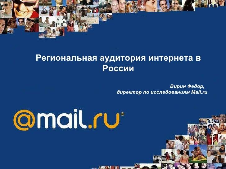 Региональная аудитория интернета в России Вирин Федор,  директор по исследованиям  Mail.ru