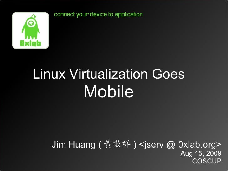 Linux Virtualization Goes          Mobile     Jim Huang ( 黃敬群 ) <jserv @ 0xlab.org>                                Aug 15,...