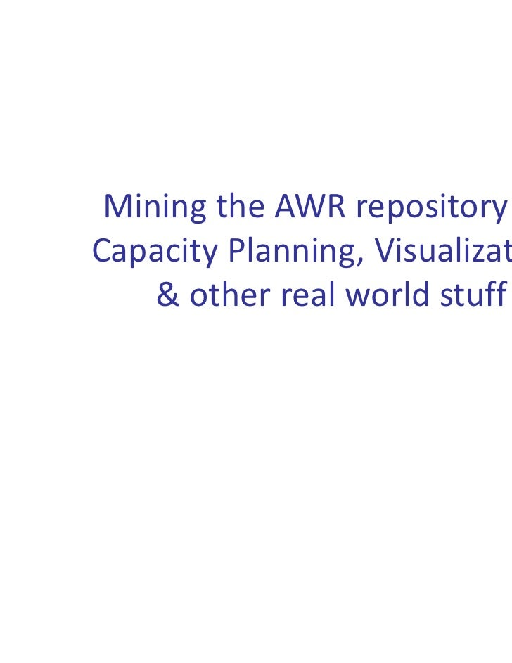 MiningtheAWRrepositoryforCapacityPlanning,Visualization,    &otherrealworldstuff