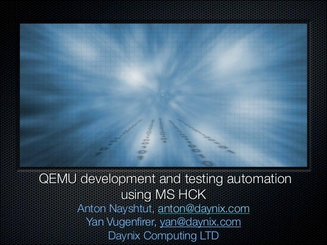QEMU development and testing automation using MS HCK Anton Nayshtut, anton@daynix.com Yan Vugenfirer, yan@daynix.com Dayni...