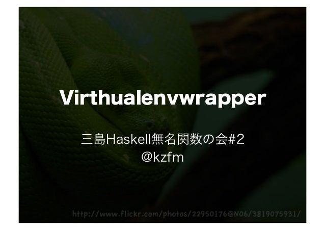 Virthualenvwrapper 三島Haskell無名関数の会#2       @kzfm