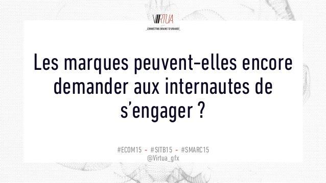 #ECOM15 - #SITB15 - #SMARC15 @Virtua_gfx Les marques peuvent-elles encore demander aux internautes de s'engager ?
