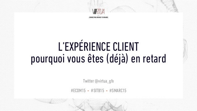 #ECOM15 - #SITB15 - #SMARC15 L'EXPÉRIENCE CLIENT pourquoi vous êtes (déjà) en retard Twitter @virtua_gfx