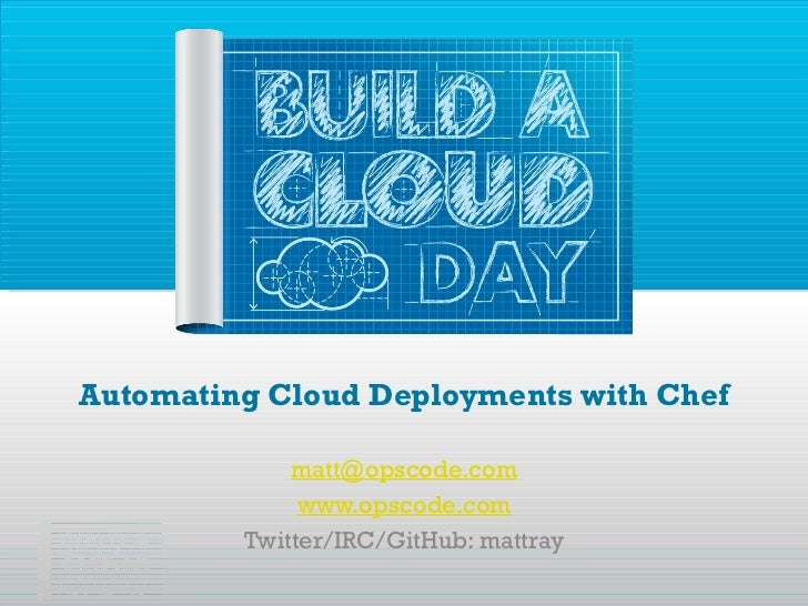 Automating Cloud Deployments with Chef [email_address] www.opscode.com Twitter/IRC/GitHub: mattray