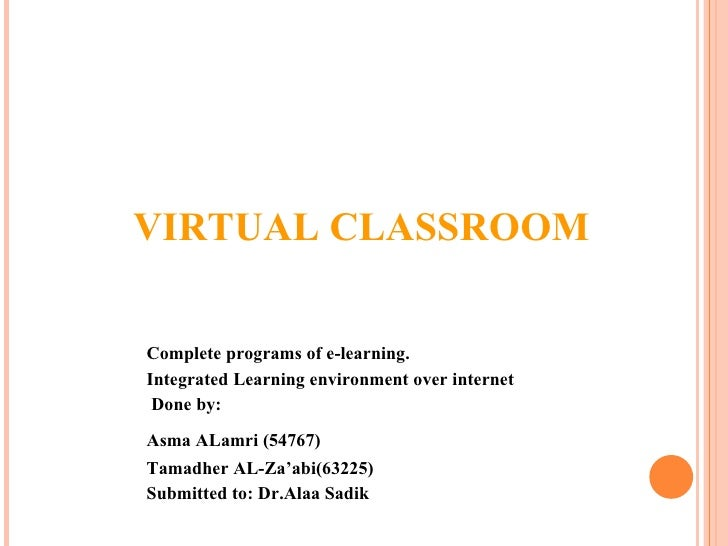 VIRTUAL CLASSROOM Complete programs of e-learning. Integrated Learning environment over internet Done by: Asma ALamri (547...