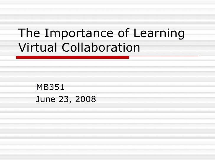 The Importance of Learning Virtual Collaboration MB351 June 23, 2008