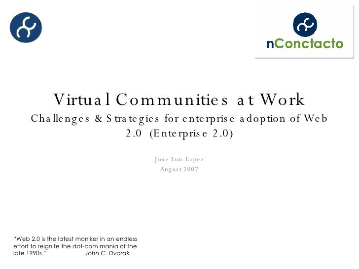 Virtual Communities at Work Challenges & Strategies for enterprise adoption of Web 2.0  (Enterprise 2.0) Jose Luis Lopez A...