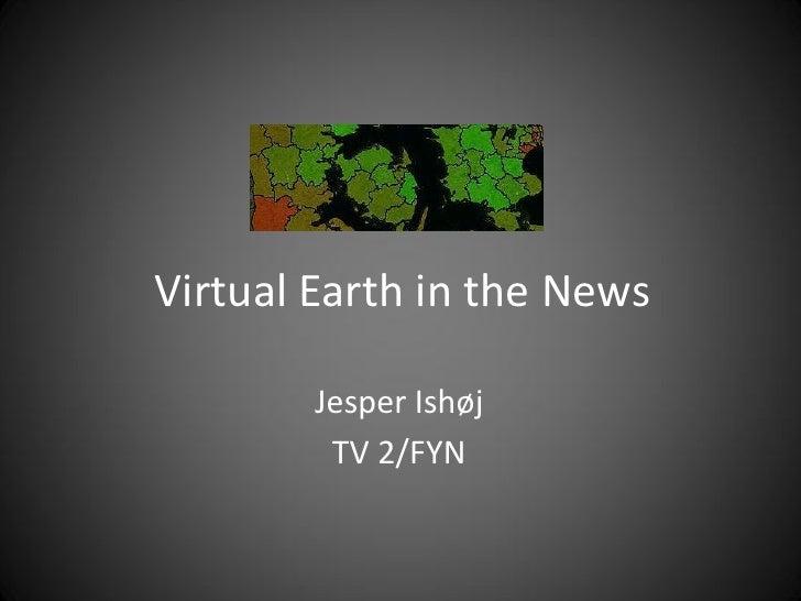 Virtual Earth in the News          Jesper Ishøj          TV 2/FYN