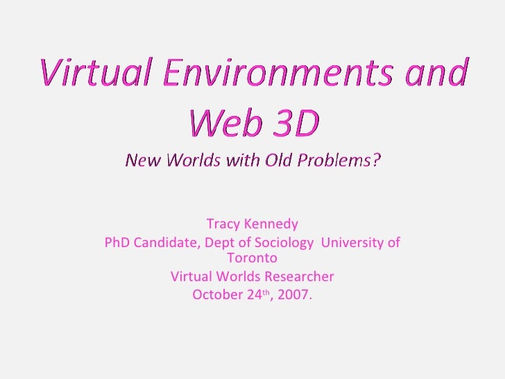 Tracy Kennedy PhD Candidate, Dept of Sociology  University of Toronto Virtual Worlds Researcher October 24 th , 2007.