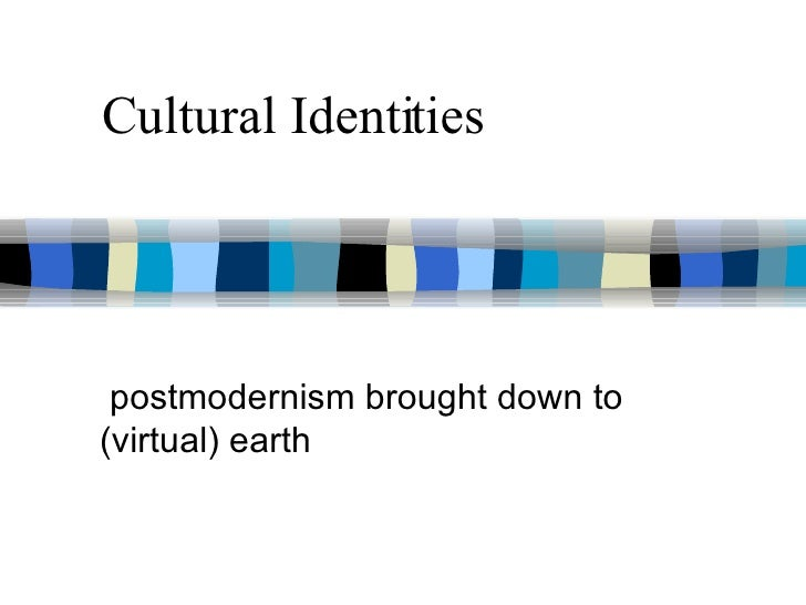 Cultural Identities postmodernism brought down to (virtual) earth