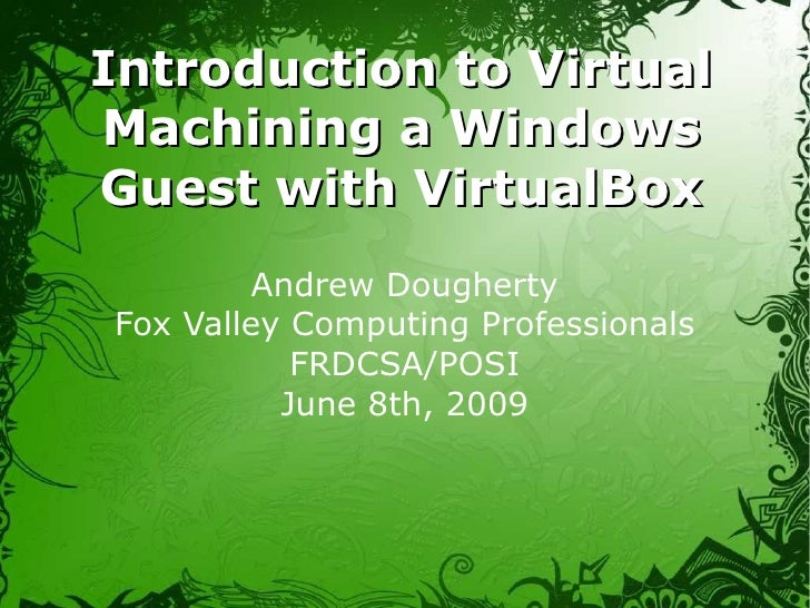 Introduction to Virtual Machining a Windows Guest with VirtualBox Andrew Dougherty Fox Valley Computing Professionals FRDC...