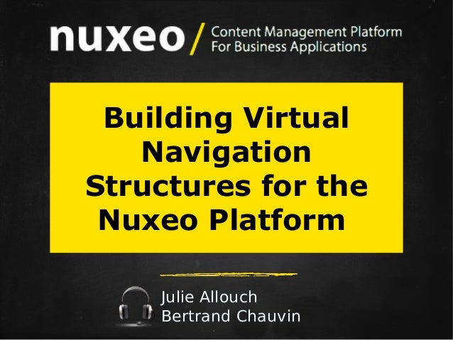 Building Virtual Navigation Structures for the Nuxeo Platform Julie Allouch Bertrand Chauvin