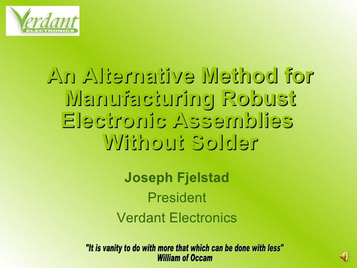 An Alternative Method for Manufacturing Robust Electronic Assemblies  Without Solder Joseph Fjelstad President Verdant Ele...