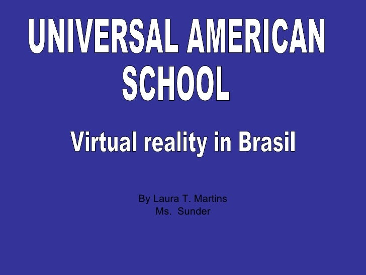 By Laura T. Martins Ms.  Sunder UNIVERSAL AMERICAN  SCHOOL  Virtual reality in Brasil