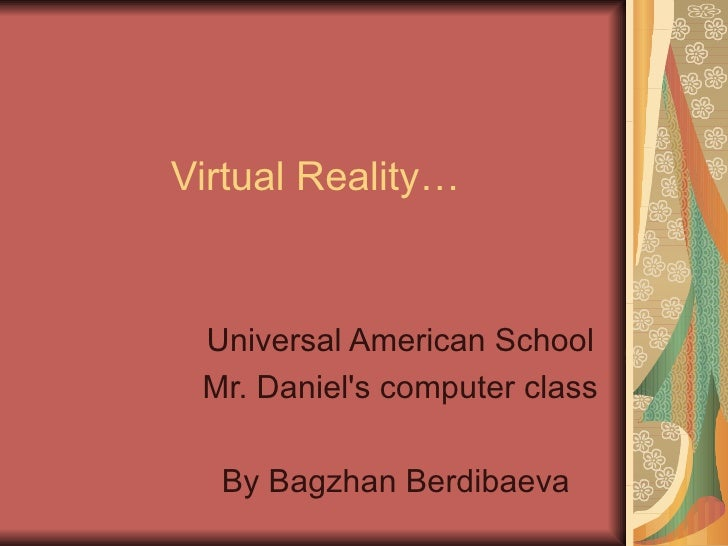 Virtual Reality… Universal American School Mr. Daniel's computer class By Bagzhan Berdibaeva