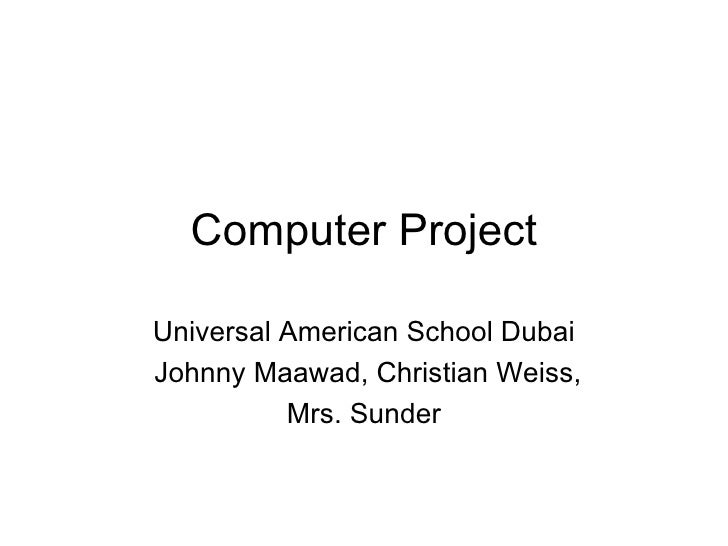 Computer Project Universal American School Dubai Johnny Maawad, Christian Weiss, Mrs. Sunder