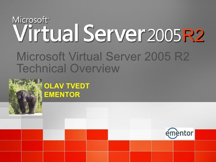 Microsoft Virtual Server 2005 R2 Technical Overview OLAV TVEDT EMENTOR R2