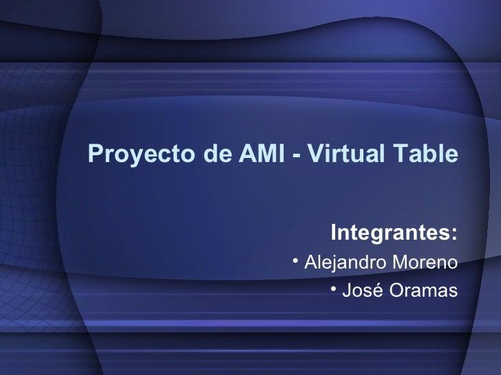 Proyecto de AMI - Virtual Table <ul><li>Integrantes: </li></ul><ul><li>Alejandro Moreno </li></ul><ul><li>José Oramas </li...