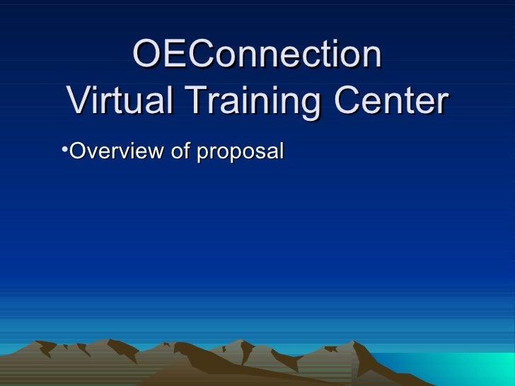 OEConnection Virtual Training Center <ul><li>Overview of proposal </li></ul>