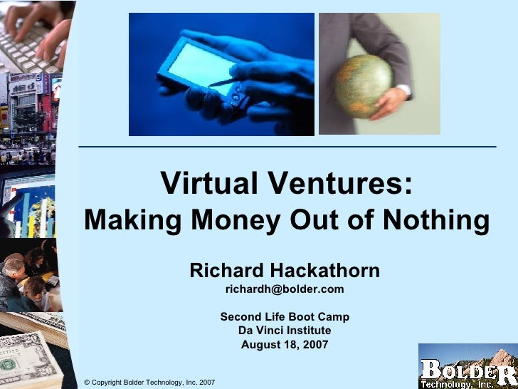 Virtual Ventures: Making Money Out of Nothing Richard Hackathorn [email_address] Second Life Boot Camp Da Vinci Institute ...