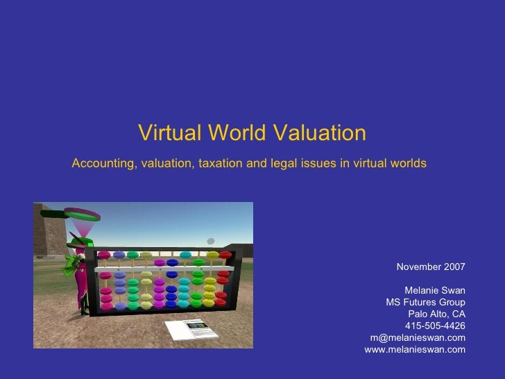 Virtual World Valuation Accounting, valuation, taxation and legal issues in virtual worlds   November 2007 Melanie Swan MS...