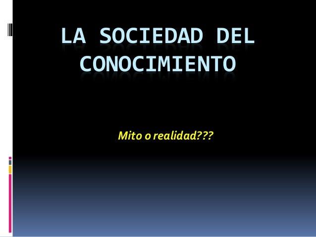 LA SOCIEDAD DEL CONOCIMIENTO Mito o realidad???